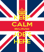 KEEP CALM BECAUSE JOE'S HERE - Personalised Poster A4 size
