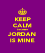 KEEP CALM because JORDAN IS MINE - Personalised Poster A4 size