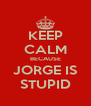 KEEP CALM BECAUSE JORGE IS STUPID - Personalised Poster A4 size