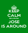 KEEP CALM BECAUSE JOSE IS AROUND - Personalised Poster A4 size