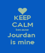 KEEP CALM because Jourdan  is mine - Personalised Poster A4 size