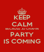 KEEP CALM BECAUSE JU CHAFIN PARTY IS COMING - Personalised Poster A4 size