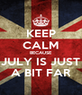 KEEP CALM BECAUSE JULY IS JUST A BIT FAR - Personalised Poster A4 size