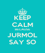 KEEP CALM BECAUSE JURMOL SAY SO - Personalised Poster A4 size