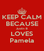 KEEP CALM BECAUSE Justin B LOVES Pamela - Personalised Poster A4 size