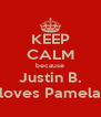 KEEP CALM because Justin B. loves Pamela - Personalised Poster A4 size