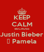 KEEP CALM BECAUSE Justin Bieber ♡ Pamela - Personalised Poster A4 size