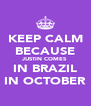 KEEP CALM BECAUSE JUSTIN COMES IN BRAZIL IN OCTOBER - Personalised Poster A4 size
