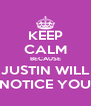 KEEP CALM BECAUSE JUSTIN WILL NOTICE YOU - Personalised Poster A4 size