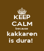 KEEP CALM because kakkaren is dura!  - Personalised Poster A4 size