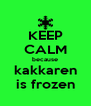 KEEP CALM because kakkaren is frozen - Personalised Poster A4 size