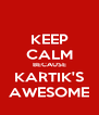 KEEP CALM BECAUSE KARTIK'S AWESOME - Personalised Poster A4 size