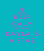 KEEP CALM BECAUSE KAYLA IS A SPAZ - Personalised Poster A4 size