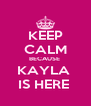 KEEP CALM BECAUSE  KAYLA  IS HERE  - Personalised Poster A4 size