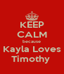 KEEP CALM because Kayla Loves Timothy  - Personalised Poster A4 size