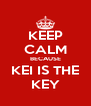 KEEP CALM BECAUSE KEI IS THE KEY - Personalised Poster A4 size