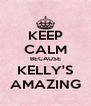 KEEP CALM BECAUSE KELLY'S AMAZING - Personalised Poster A4 size