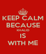 KEEP CALM BECAUSE KHALID IS WITH ME - Personalised Poster A4 size