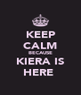 KEEP CALM BECAUSE KIERA IS HERE  - Personalised Poster A4 size