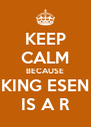 KEEP CALM BECAUSE KING ESEN IS A R - Personalised Poster A4 size