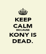 KEEP CALM BECAUSE KONY IS DEAD. - Personalised Poster A4 size
