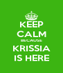 KEEP CALM BECAUSE KRISSIA IS HERE - Personalised Poster A4 size