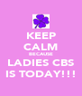KEEP CALM BECAUSE LADIES CBS IS TODAY!!! - Personalised Poster A4 size