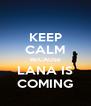 KEEP CALM BECAUSE LANA IS COMING - Personalised Poster A4 size