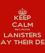 KEEP CALM BECAUSE LANISTERS REPAY THEIR DEBTS - Personalised Poster A4 size