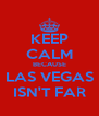 KEEP CALM BECAUSE LAS VEGAS ISN'T FAR - Personalised Poster A4 size