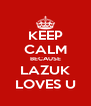 KEEP CALM BECAUSE LAZUK LOVES U - Personalised Poster A4 size