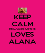 KEEP CALM BECAUSE LEWIS LOVES ALANA - Personalised Poster A4 size