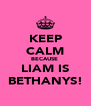 KEEP CALM BECAUSE  LIAM IS BETHANYS! - Personalised Poster A4 size