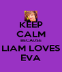 KEEP CALM BECAUSE LIAM LOVES EVA - Personalised Poster A4 size
