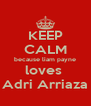 KEEP CALM because liam payne loves  Adri Arriaza - Personalised Poster A4 size