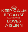 KEEP CALM BECAUSE LIAM PAYNE LOVES AISLINN - Personalised Poster A4 size
