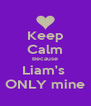 Keep Calm Because Liam's  ONLY mine - Personalised Poster A4 size