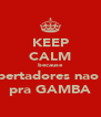 KEEP CALM because libertadores nao e pra GAMBA - Personalised Poster A4 size