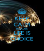KEEP CALM BECAUSE LIFE IS CHOICE - Personalised Poster A4 size