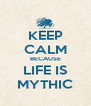 KEEP CALM BECAUSE LIFE IS MYTHIC - Personalised Poster A4 size