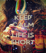 KEEP CALM BECAUSE  LIFE IS SHORT - Personalised Poster A4 size