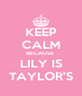 KEEP CALM BECAUSE  LILY IS TAYLOR'S - Personalised Poster A4 size