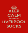 KEEP CALM BECAUSE LIVERPOOL SUCKS - Personalised Poster A4 size