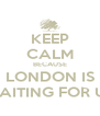 KEEP CALM BECAUSE LONDON IS WAITING FOR US - Personalised Poster A4 size