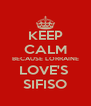 KEEP CALM BECAUSE LORRAINE LOVE'S  SIFISO - Personalised Poster A4 size