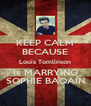 KEEP CALM BECAUSE Louis Tomlinson Is MARRYING SOPHIE BAQAIN - Personalised Poster A4 size