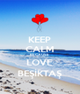 KEEP CALM BECAUSE LOVE BEŞİKTAŞ - Personalised Poster A4 size