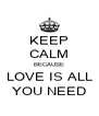 KEEP CALM BECAUSE LOVE IS ALL YOU NEED - Personalised Poster A4 size