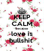 KEEP CALM because love is bullshit  - Personalised Poster A4 size