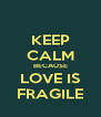 KEEP CALM BECAUSE LOVE IS FRAGILE - Personalised Poster A4 size